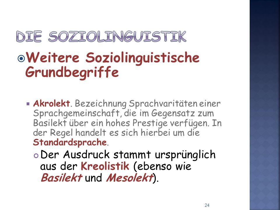 Weitere Soziolinguistische Grundbegriffe Akrolekt. Bezeichnung Sprachvaritäten einer Sprachgemeinschaft, die im Gegensatz zum Basilekt über ein hohes