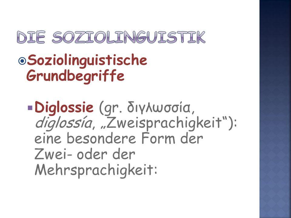 Soziolinguistische Grundbegriffe Diglossie (gr. διγλωσσία, diglossía, Zweisprachigkeit): eine besondere Form der Zwei- oder der Mehrsprachigkeit: