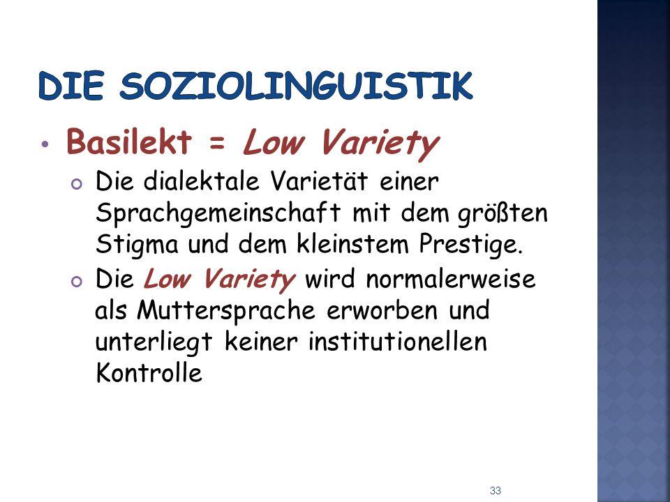 Basilekt = Low Variety Die dialektale Varietät einer Sprachgemeinschaft mit dem größten Stigma und dem kleinstem Prestige.