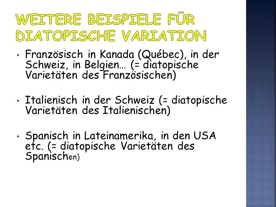 Französisch in Kanada (Québec), in der Schweiz, in Belgien… (= diatopische Varietäten des Französischen) Italienisch in der Schweiz (= diatopische Var