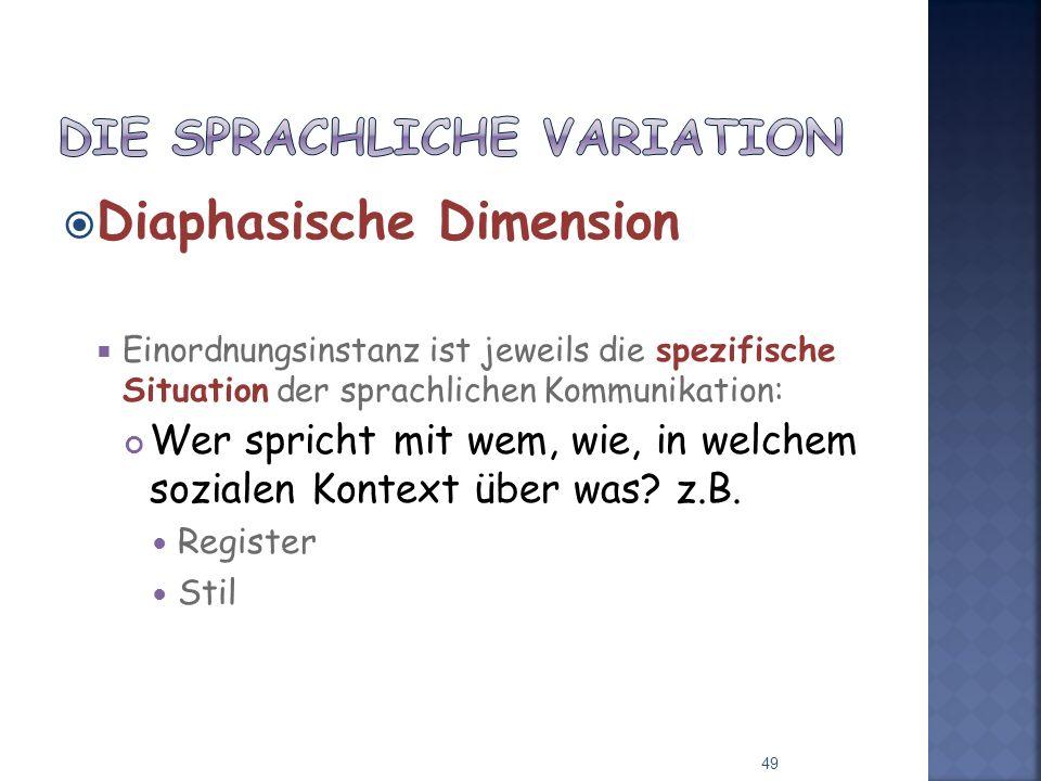 Diaphasische Dimension Einordnungsinstanz ist jeweils die spezifische Situation der sprachlichen Kommunikation: Wer spricht mit wem, wie, in welchem sozialen Kontext über was.