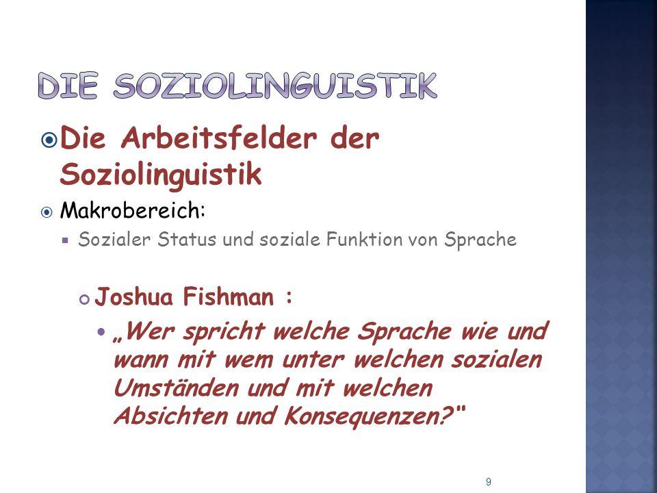 Die Arbeitsfelder der Soziolinguistik Makrobereich: Sozialer Status und soziale Funktion von Sprache Joshua Fishman : Wer spricht welche Sprache wie und wann mit wem unter welchen sozialen Umständen und mit welchen Absichten und Konsequenzen.