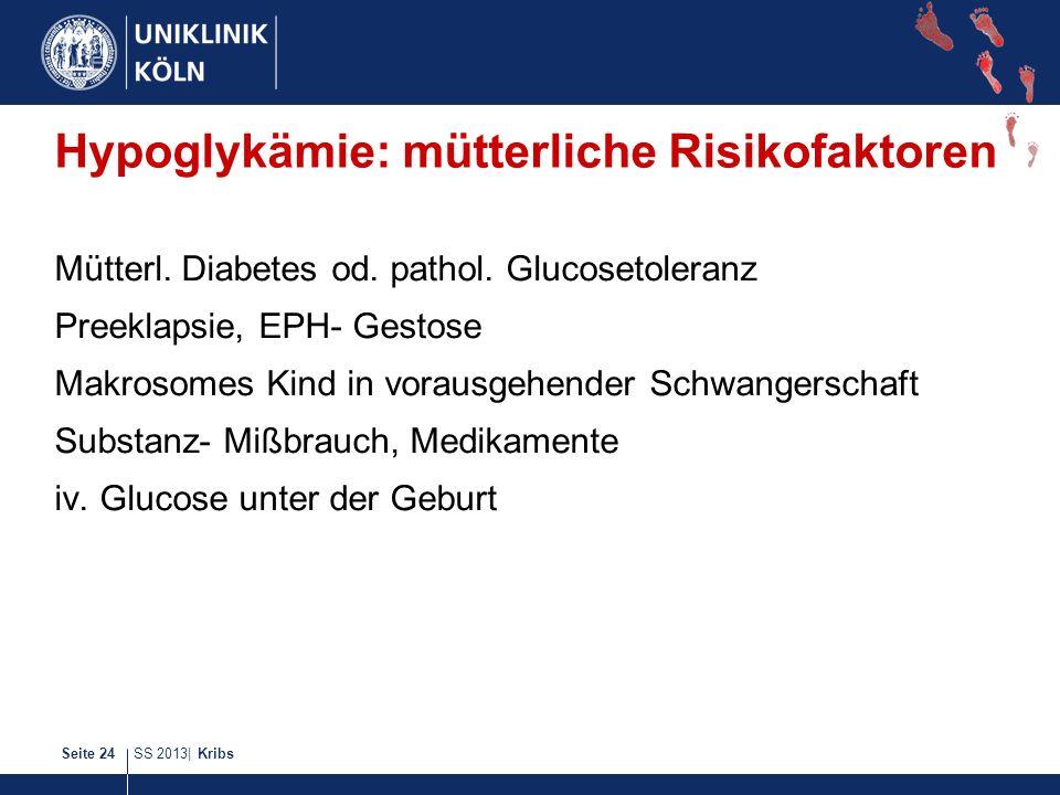 SS 2013| KribsSeite 24 Hypoglykämie: mütterliche Risikofaktoren Mütterl. Diabetes od. pathol. Glucosetoleranz Preeklapsie, EPH- Gestose Makrosomes Kin