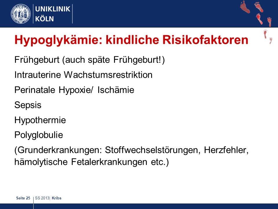 SS 2013| KribsSeite 25 Hypoglykämie: kindliche Risikofaktoren Frühgeburt (auch späte Frühgeburt!) Intrauterine Wachstumsrestriktion Perinatale Hypoxie