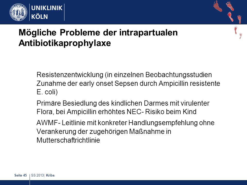 SS 2013| KribsSeite 45 Mögliche Probleme der intrapartualen Antibiotikaprophylaxe Resistenzentwicklung (in einzelnen Beobachtungsstudien Zunahme der e