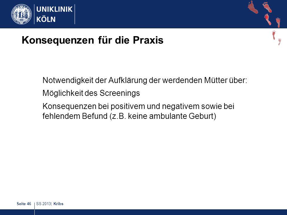 SS 2013| KribsSeite 46 Konsequenzen für die Praxis Notwendigkeit der Aufklärung der werdenden Mütter über: Möglichkeit des Screenings Konsequenzen bei