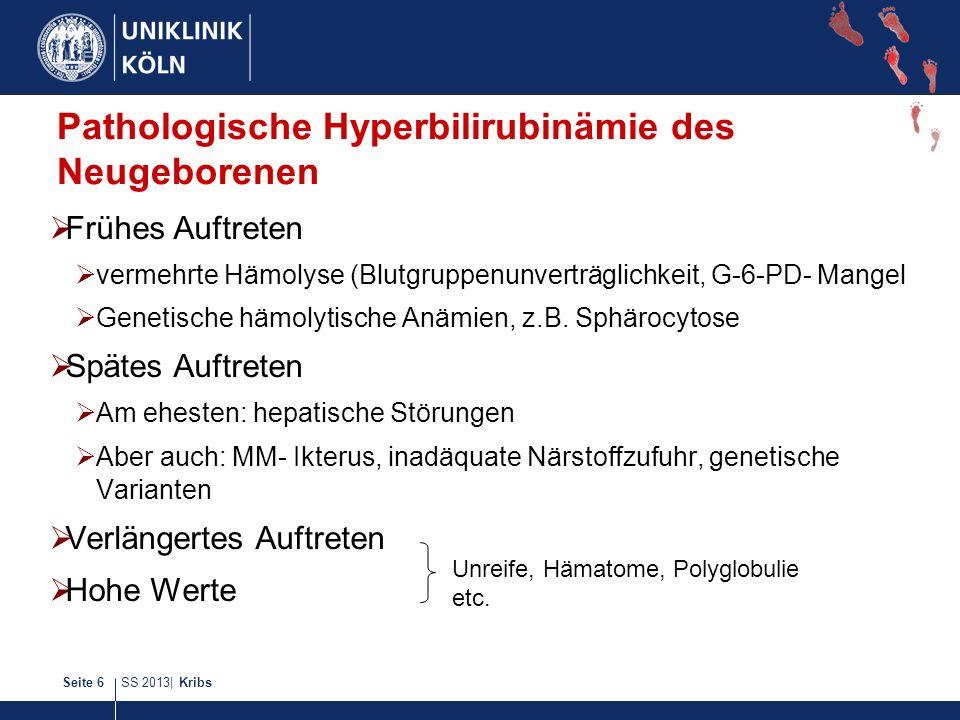 SS 2013| KribsSeite 6 Pathologische Hyperbilirubinämie des Neugeborenen Frühes Auftreten vermehrte Hämolyse (Blutgruppenunverträglichkeit, G-6-PD- Man