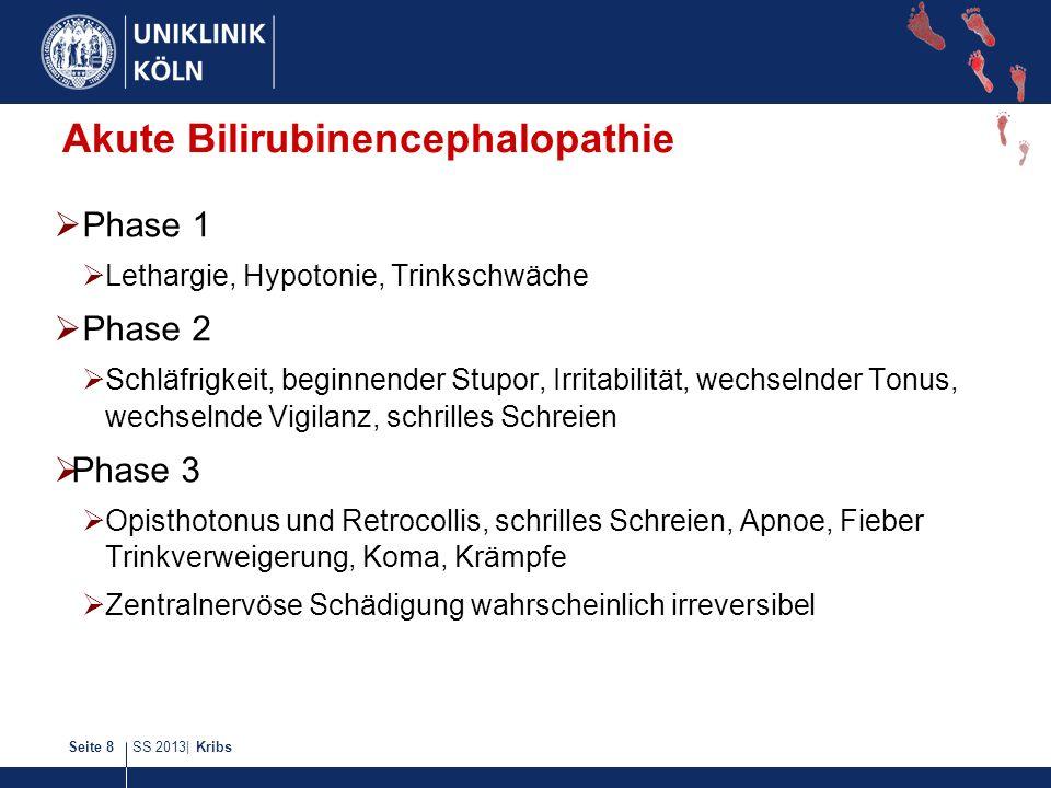 SS 2013| KribsSeite 8 Akute Bilirubinencephalopathie Phase 1 Lethargie, Hypotonie, Trinkschwäche Phase 2 Schläfrigkeit, beginnender Stupor, Irritabili