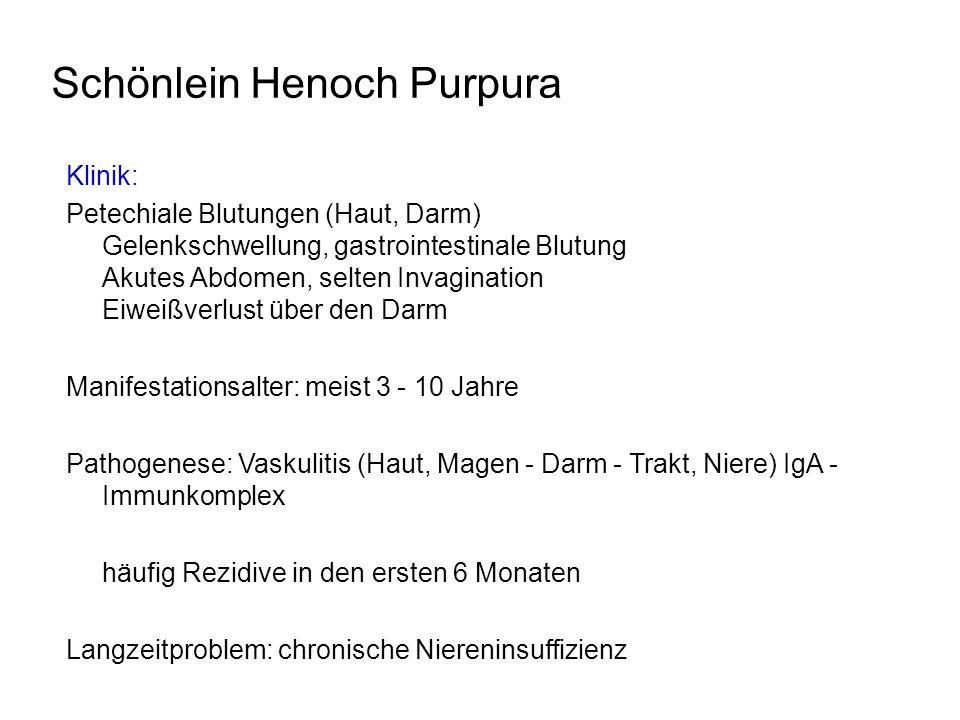 Schönlein Henoch Purpura Klinik: Petechiale Blutungen (Haut, Darm) Gelenkschwellung, gastrointestinale Blutung Akutes Abdomen, selten Invagination Eiw