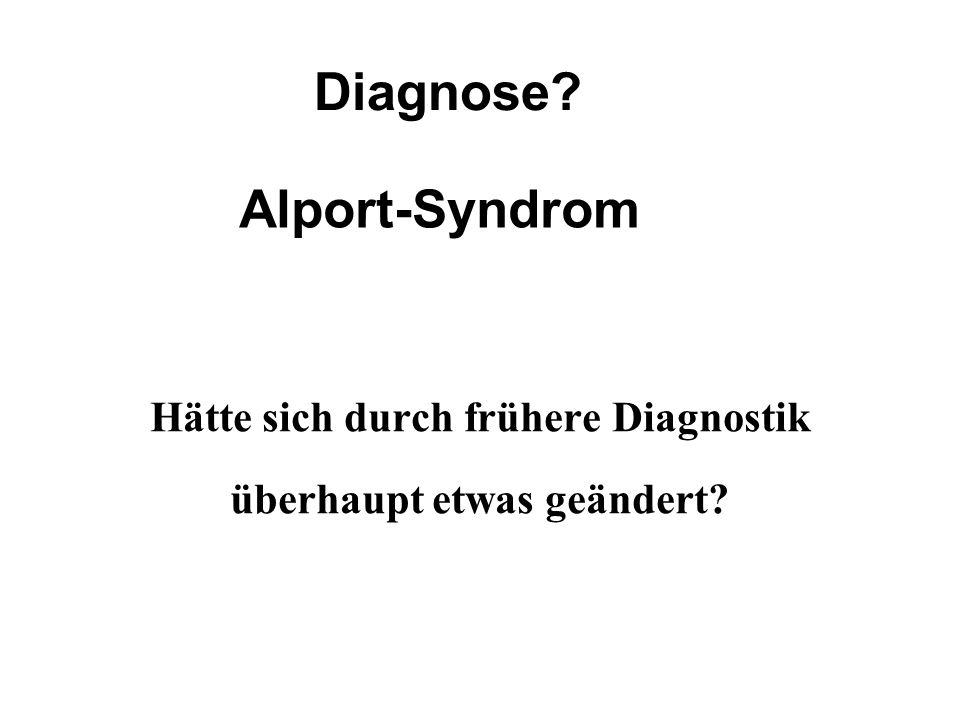 Hätte sich durch frühere Diagnostik überhaupt etwas geändert? Diagnose? Alport-Syndrom