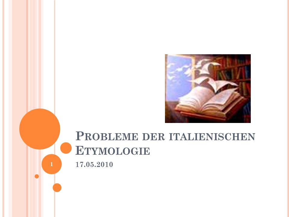 P ROBLEME DER ITALIENISCHEN E TYMOLOGIE 17.05.2010 1