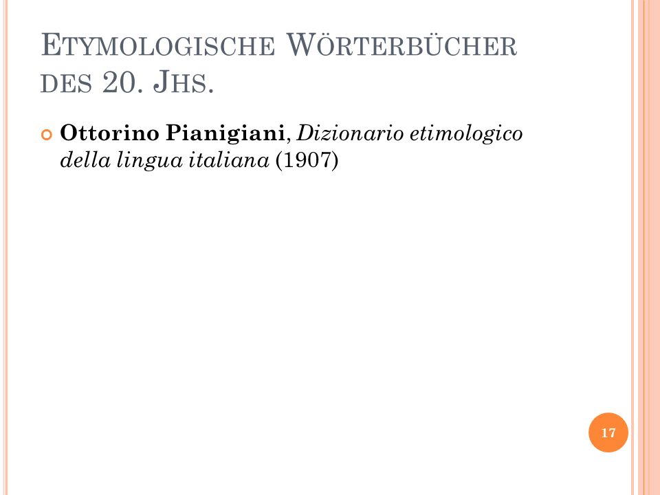 E TYMOLOGISCHE W ÖRTERBÜCHER DES 20. J HS. Ottorino Pianigiani, Dizionario etimologico della lingua italiana (1907) 17