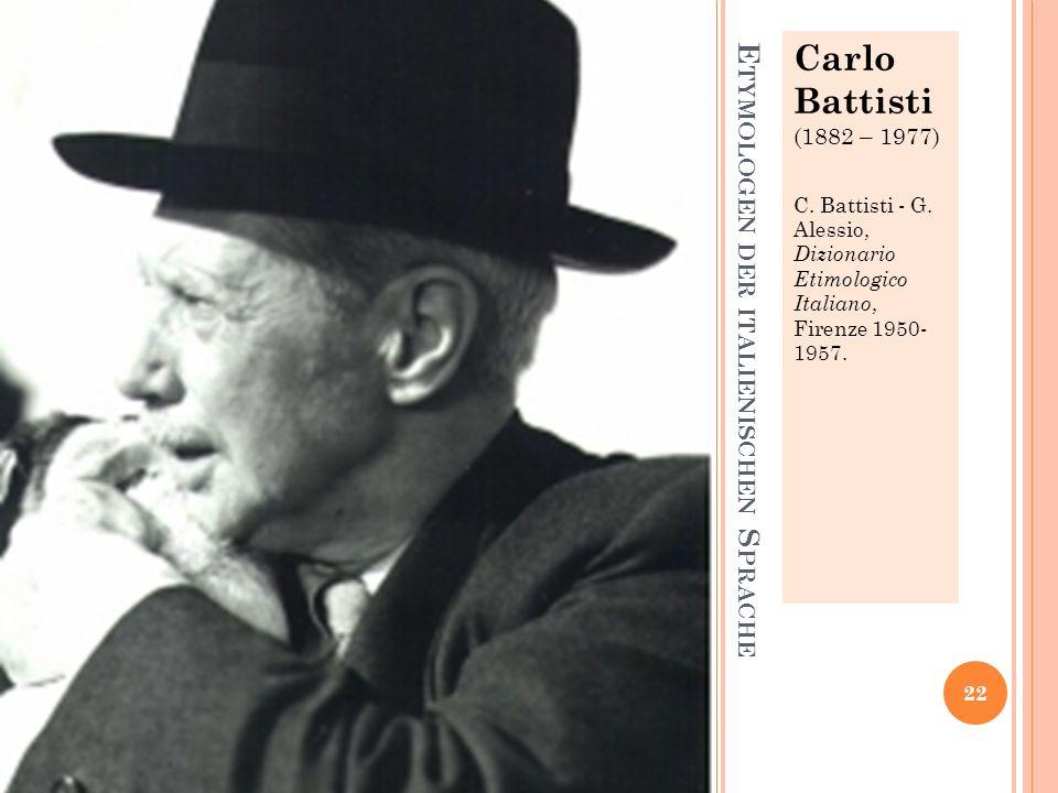 E TYMOLOGEN DER ITALIENISCHEN S PRACHE Carlo Battisti (1882 – 1977) C. Battisti - G. Alessio, Dizionario Etimologico Italiano, Firenze 1950- 1957. 22