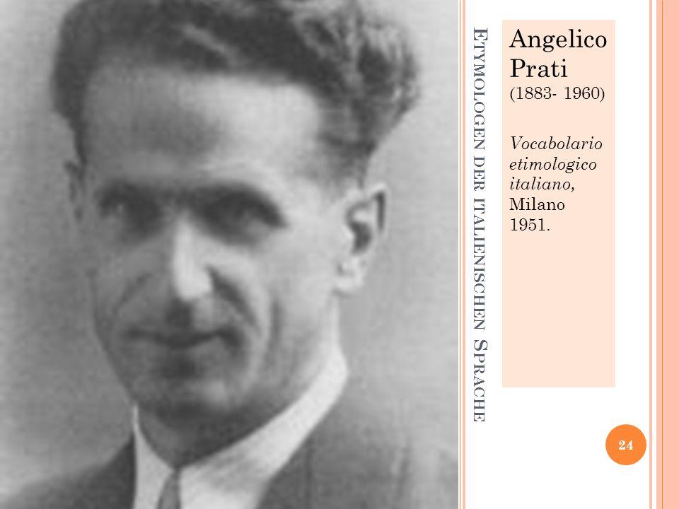 E TYMOLOGEN DER ITALIENISCHEN S PRACHE Angelico Prati (1883- 1960) Vocabolario etimologico italiano, Milano 1951.