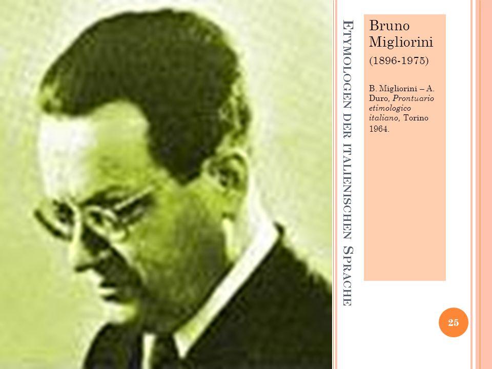 E TYMOLOGEN DER ITALIENISCHEN S PRACHE Bruno Migliorini (1896-1975) B. Migliorini – A. Duro, Prontuario etimologico italiano, Torino 1964. 25