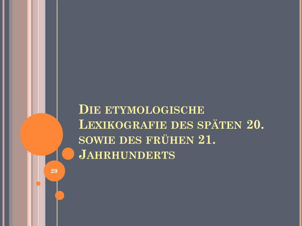 D IE ETYMOLOGISCHE L EXIKOGRAFIE DES SPÄTEN 20. SOWIE DES FRÜHEN 21. J AHRHUNDERTS 29