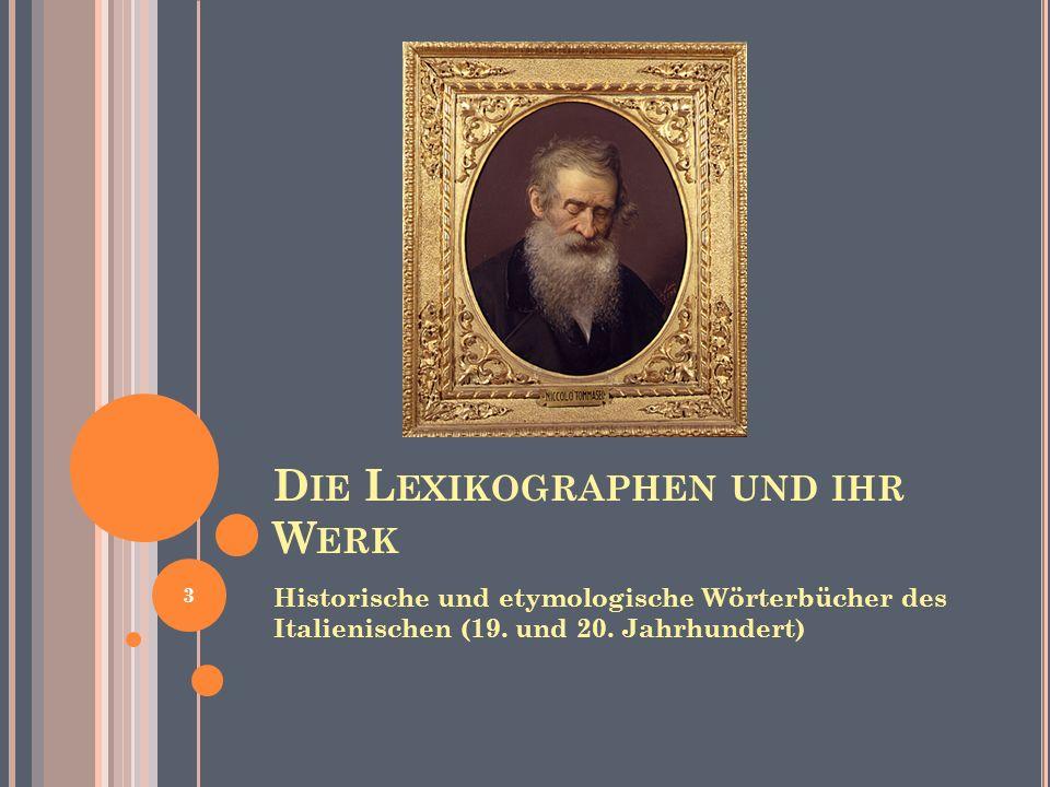 D IE L EXIKOGRAPHEN UND IHR W ERK Historische und etymologische Wörterbücher des Italienischen (19. und 20. Jahrhundert) 3