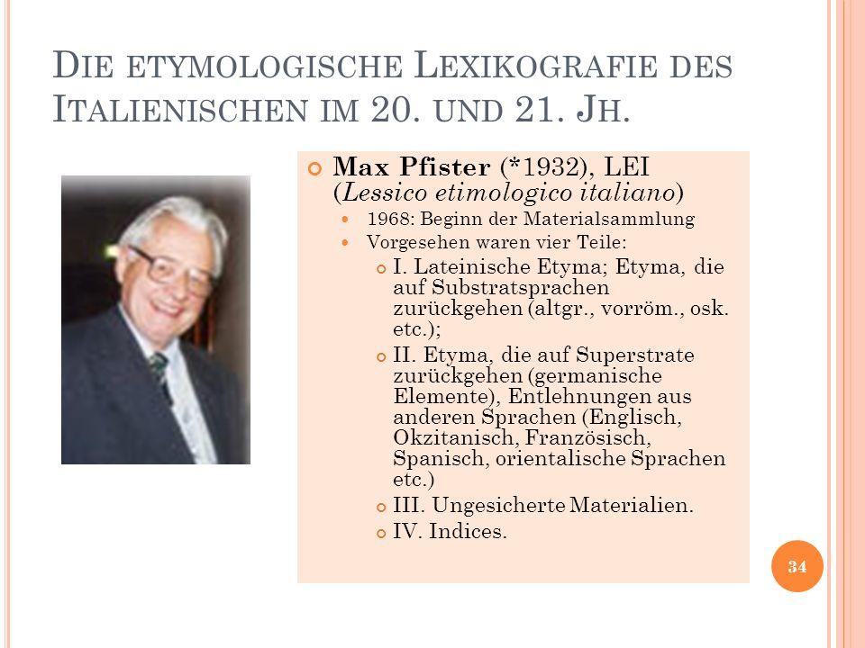 D IE ETYMOLOGISCHE L EXIKOGRAFIE DES I TALIENISCHEN IM 20. UND 21. J H. 34 Max Pfister (*1932), LEI ( Lessico etimologico italiano ) 1968: Beginn der