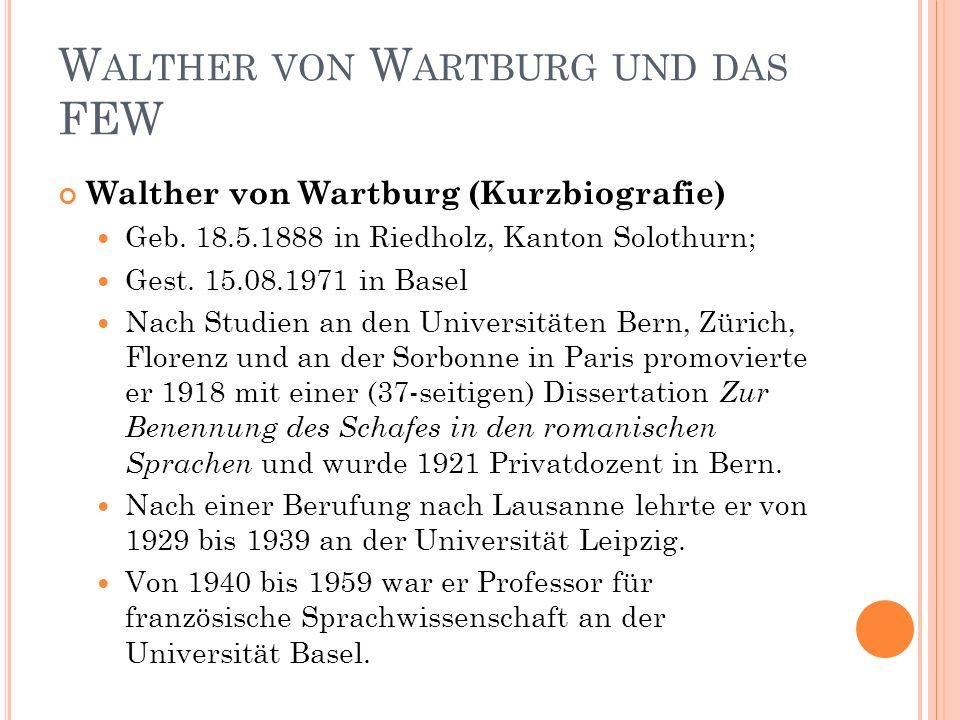 36 W ALTHER VON W ARTBURG UND DAS FEW Walther von Wartburg (Kurzbiografie) Geb. 18.5.1888 in Riedholz, Kanton Solothurn; Gest. 15.08.1971 in Basel Nac