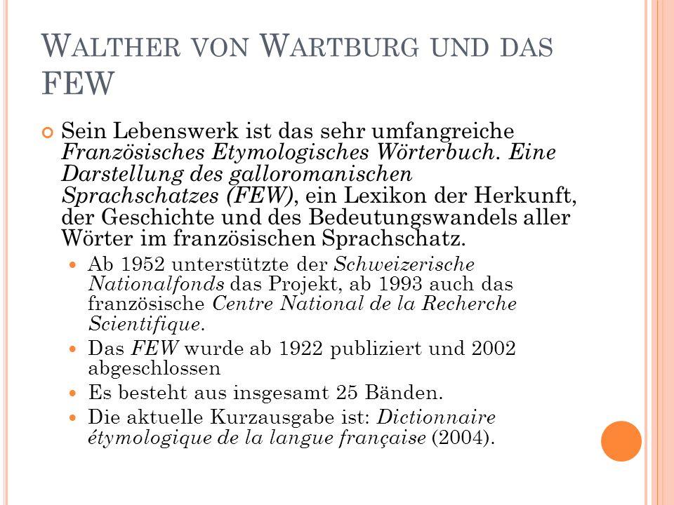 37 W ALTHER VON W ARTBURG UND DAS FEW Sein Lebenswerk ist das sehr umfangreiche Französisches Etymologisches Wörterbuch. Eine Darstellung des gallorom