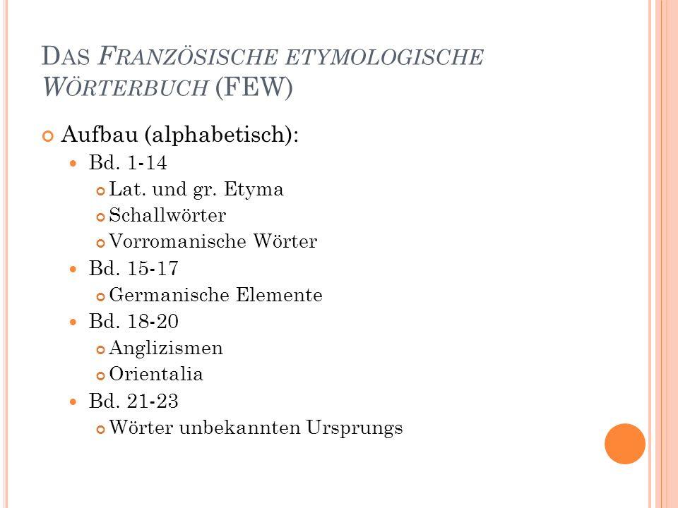 39 D AS F RANZÖSISCHE ETYMOLOGISCHE W ÖRTERBUCH (FEW) Aufbau (alphabetisch): Bd. 1-14 Lat. und gr. Etyma Schallwörter Vorromanische Wörter Bd. 15-17 G