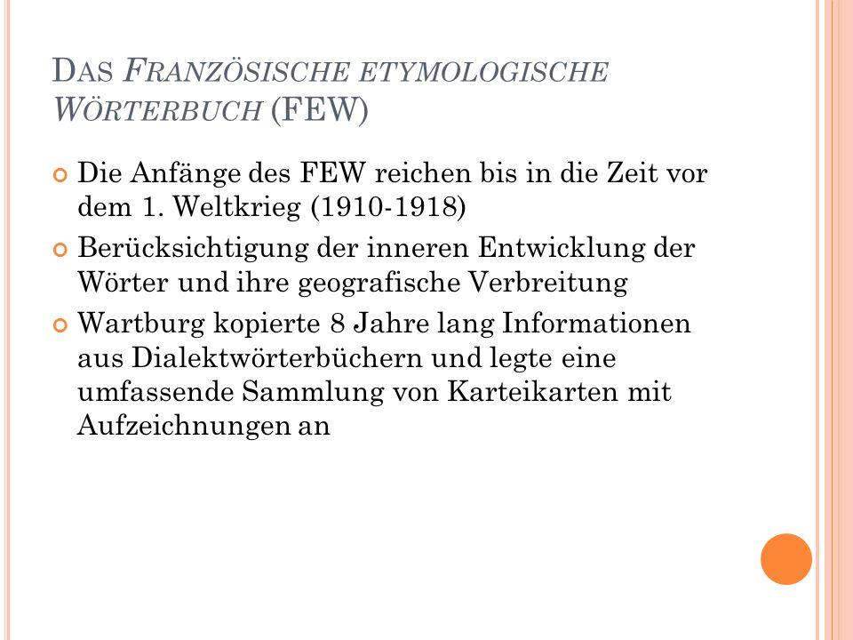 40 D AS F RANZÖSISCHE ETYMOLOGISCHE W ÖRTERBUCH (FEW) Die Anfänge des FEW reichen bis in die Zeit vor dem 1. Weltkrieg (1910-1918) Berücksichtigung de