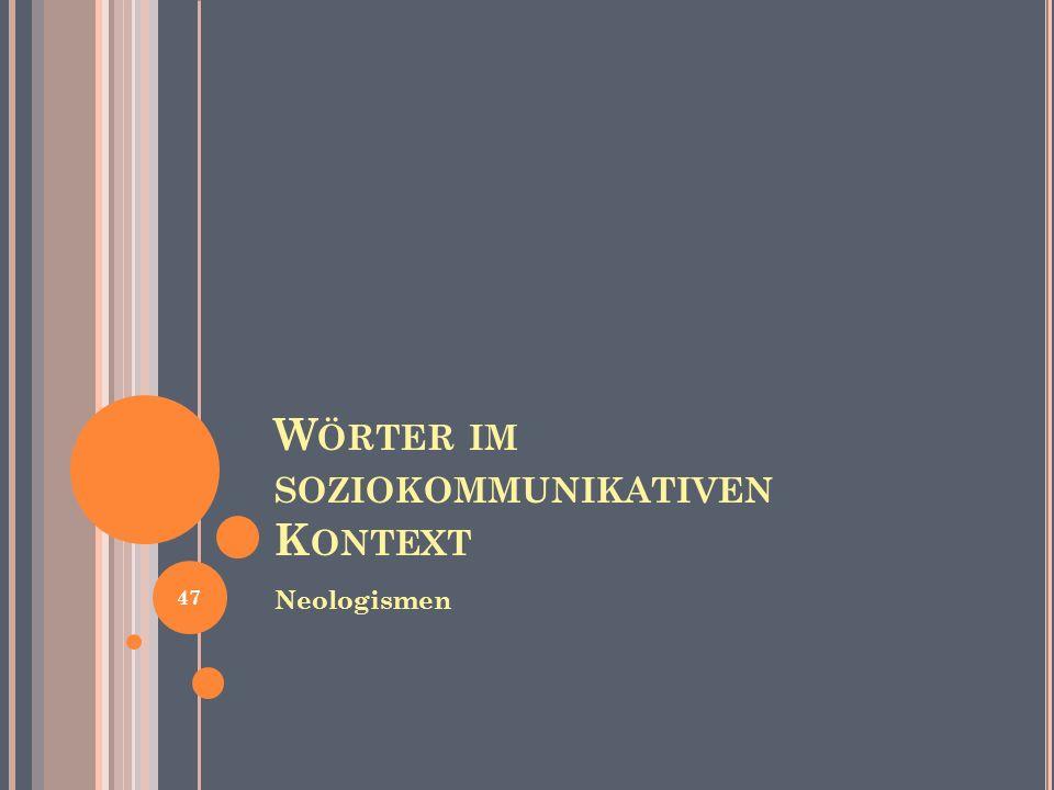 W ÖRTER IM SOZIOKOMMUNIKATIVEN K ONTEXT Neologismen 47