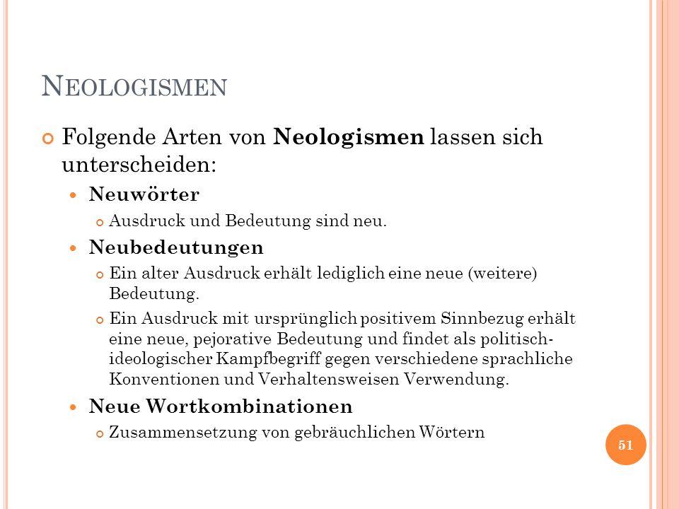 N EOLOGISMEN Folgende Arten von Neologismen lassen sich unterscheiden: Neuwörter Ausdruck und Bedeutung sind neu. Neubedeutungen Ein alter Ausdruck er