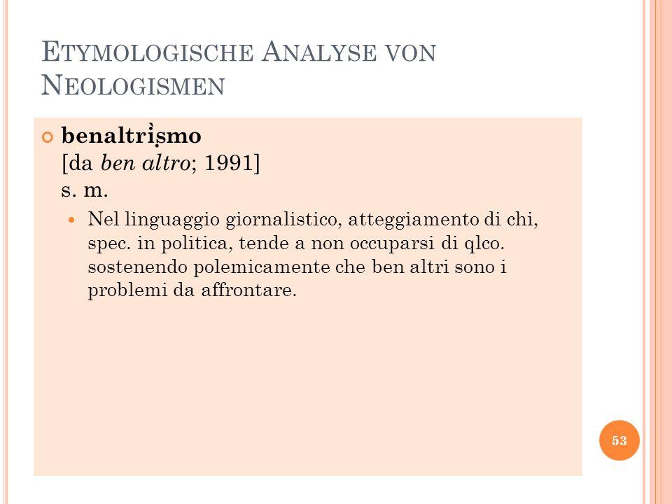 E TYMOLOGISCHE A NALYSE VON N EOLOGISMEN benaltri ̀ s ̣ mo [da ben altro ; 1991] s. m. Nel linguaggio giornalistico, atteggiamento di chi, spec. in po