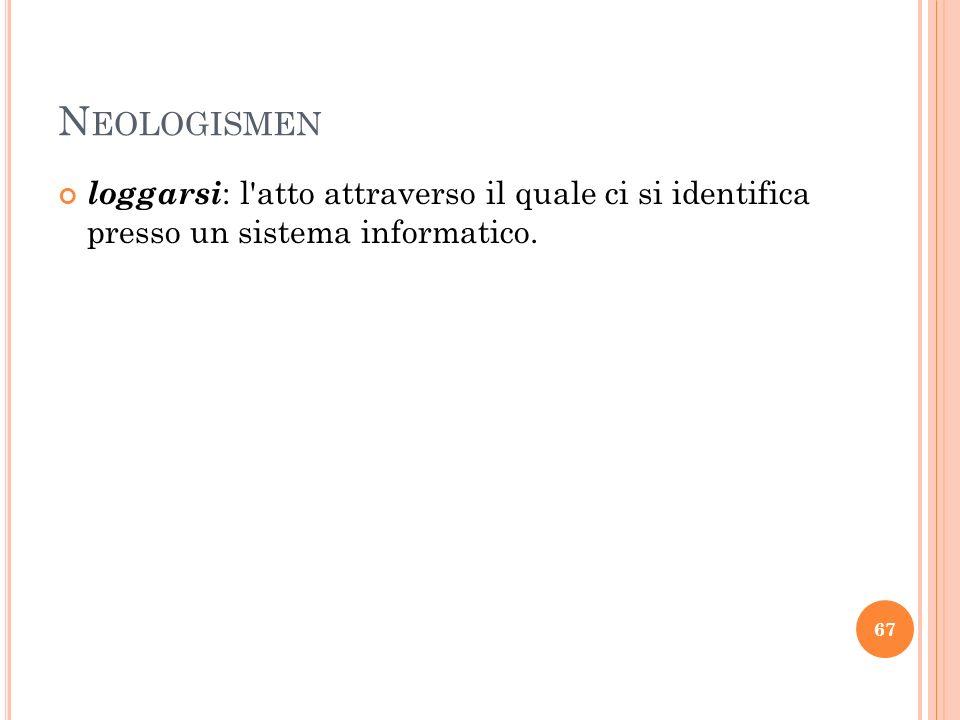 N EOLOGISMEN loggarsi : l'atto attraverso il quale ci si identifica presso un sistema informatico. 67