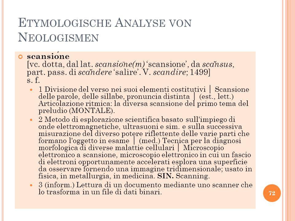 E TYMOLOGISCHE A NALYSE VON N EOLOGISMEN scansione [vc. dotta, dal lat. scansio ̄ ne(m) scansione, da sca ̆ nsus, part. pass. di sca ̆ ndere salire. V