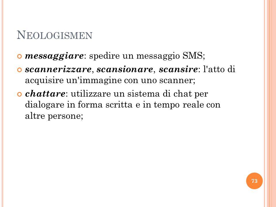 N EOLOGISMEN messaggiare : spedire un messaggio SMS; scannerizzare, scansionare, scansire : l'atto di acquisire un'immagine con uno scanner; chattare