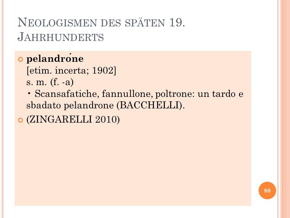 N EOLOGISMEN DES SPÄTEN 19. J AHRHUNDERTS pelandrone [etim. incerta; 1902] s. m. (f. -a) Scansafatiche, fannullone, poltrone: un tardo e sbadato pelan