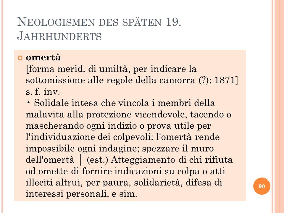 N EOLOGISMEN DES SPÄTEN 19. J AHRHUNDERTS omertà [forma merid. di umiltà, per indicare la sottomissione alle regole della camorra (?); 1871] s. f. inv