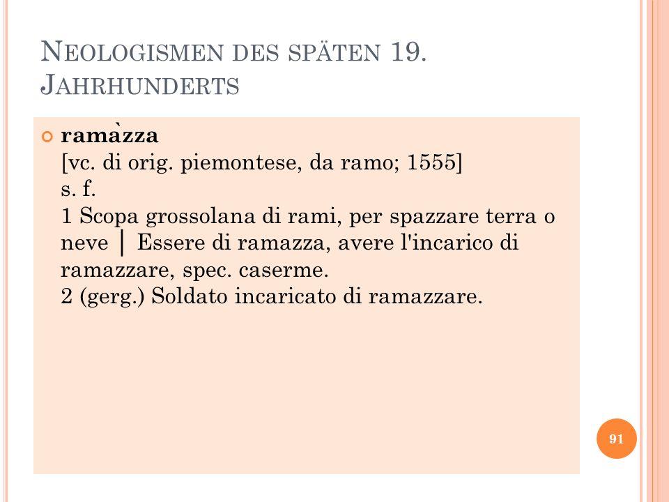 N EOLOGISMEN DES SPÄTEN 19. J AHRHUNDERTS rama ̀ zza [vc. di orig. piemontese, da ramo; 1555] s. f. 1 Scopa grossolana di rami, per spazzare terra o n