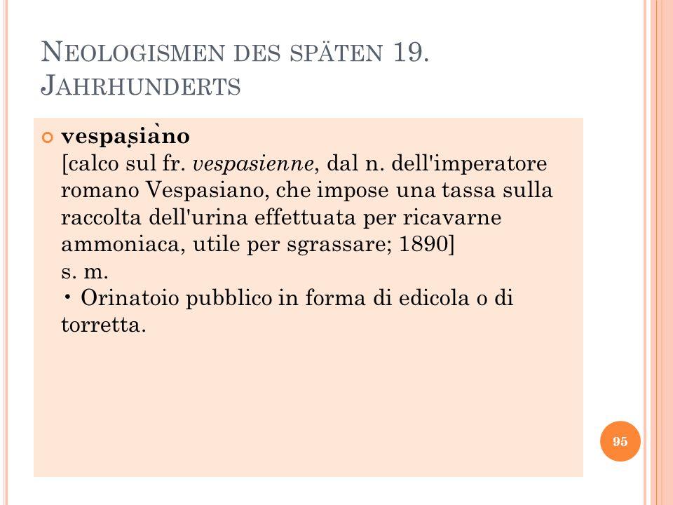 N EOLOGISMEN DES SPÄTEN 19. J AHRHUNDERTS vespas ̣ ia ̀ no [calco sul fr. vespasienne, dal n. dell'imperatore romano Vespasiano, che impose una tassa
