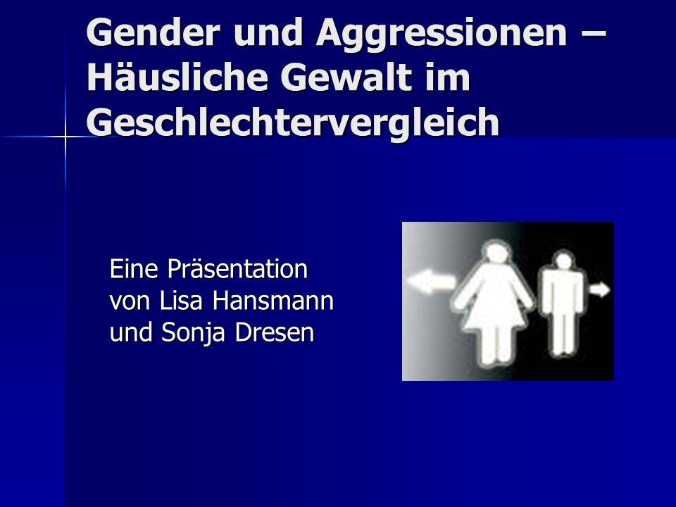 Gender und Aggressionen – Häusliche Gewalt im Geschlechtervergleich Eine Präsentation von Lisa Hansmann und Sonja Dresen