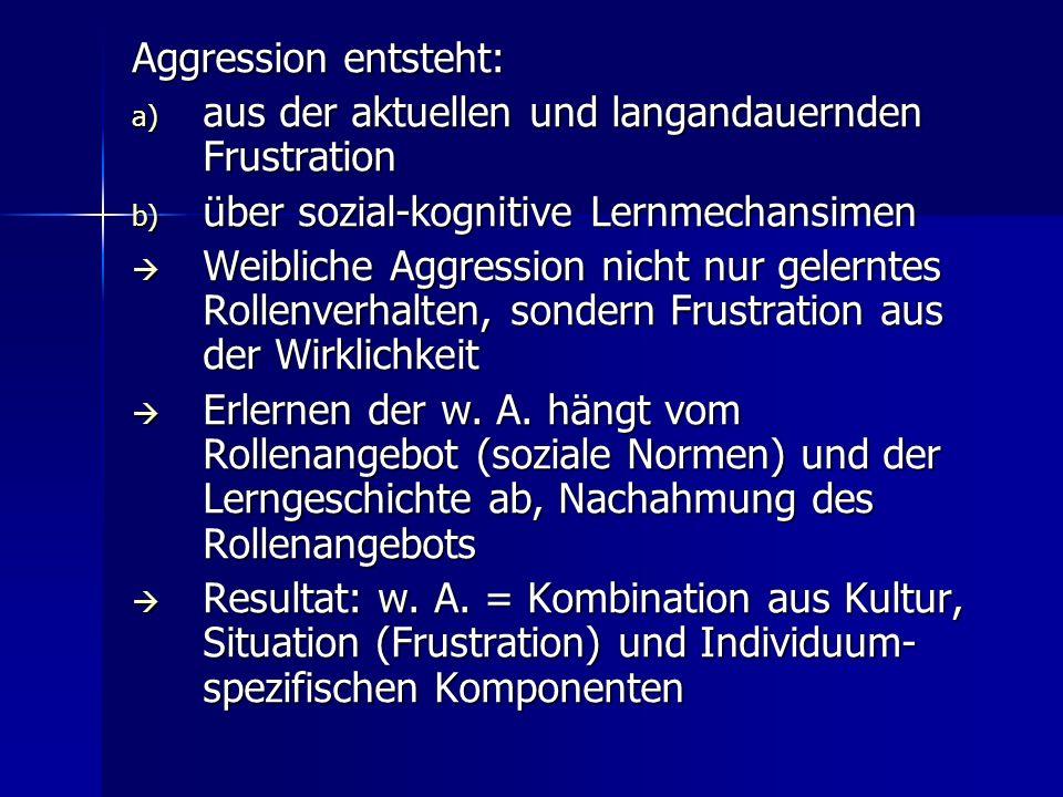 Aggression entsteht: a) aus der aktuellen und langandauernden Frustration b) über sozial-kognitive Lernmechansimen Weibliche Aggression nicht nur gele