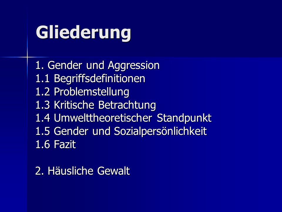 Gliederung 1. Gender und Aggression 1.1 Begriffsdefinitionen 1.2 Problemstellung 1.3 Kritische Betrachtung 1.4 Umwelttheoretischer Standpunkt 1.5 Gend