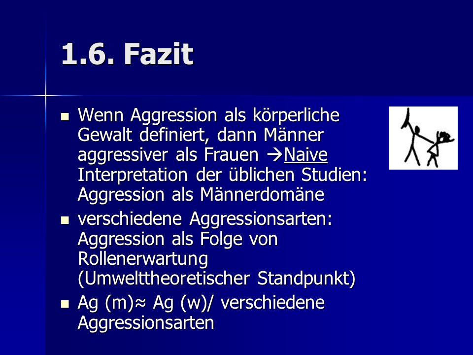 1.6. Fazit Wenn Aggression als körperliche Gewalt definiert, dann Männer aggressiver als Frauen Naive Interpretation der üblichen Studien: Aggression