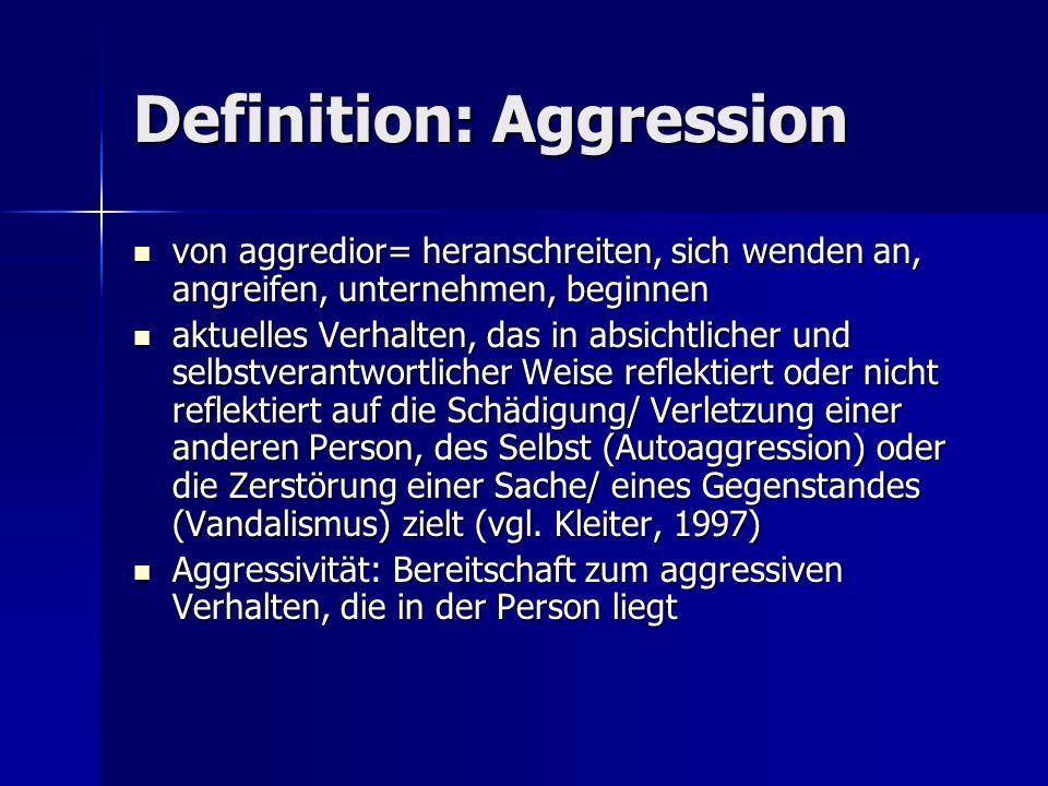 Definition: Aggression von aggredior= heranschreiten, sich wenden an, angreifen, unternehmen, beginnen von aggredior= heranschreiten, sich wenden an, angreifen, unternehmen, beginnen aktuelles Verhalten, das in absichtlicher und selbstverantwortlicher Weise reflektiert oder nicht reflektiert auf die Schädigung/ Verletzung einer anderen Person, des Selbst (Autoaggression) oder die Zerstörung einer Sache/ eines Gegenstandes (Vandalismus) zielt (vgl.