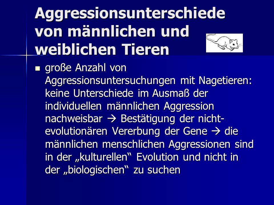 Aggressionsunterschiede von männlichen und weiblichen Tieren große Anzahl von Aggressionsuntersuchungen mit Nagetieren: keine Unterschiede im Ausmaß der individuellen männlichen Aggression nachweisbar Bestätigung der nicht- evolutionären Vererbung der Gene die männlichen menschlichen Aggressionen sind in der kulturellen Evolution und nicht in der biologischen zu suchen große Anzahl von Aggressionsuntersuchungen mit Nagetieren: keine Unterschiede im Ausmaß der individuellen männlichen Aggression nachweisbar Bestätigung der nicht- evolutionären Vererbung der Gene die männlichen menschlichen Aggressionen sind in der kulturellen Evolution und nicht in der biologischen zu suchen