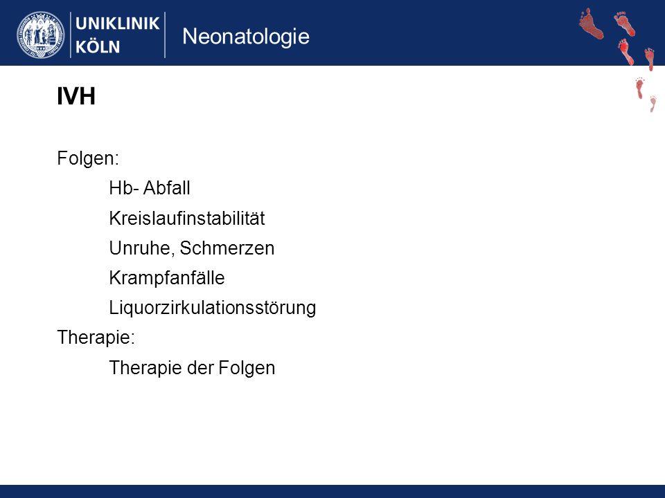 Neonatologie IVH Folgen: Hb- Abfall Kreislaufinstabilität Unruhe, Schmerzen Krampfanfälle Liquorzirkulationsstörung Therapie: Therapie der Folgen