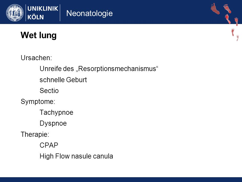 Wet lung Ursachen: Unreife des Resorptionsmechanismus schnelle Geburt Sectio Symptome: Tachypnoe Dyspnoe Therapie: CPAP High Flow nasule canula