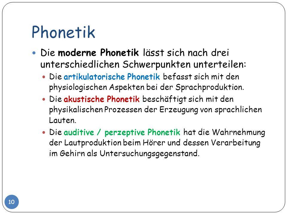 Phonetik Die moderne Phonetik lässt sich nach drei unterschiedlichen Schwerpunkten unterteilen: Die artikulatorische Phonetik befasst sich mit den phy