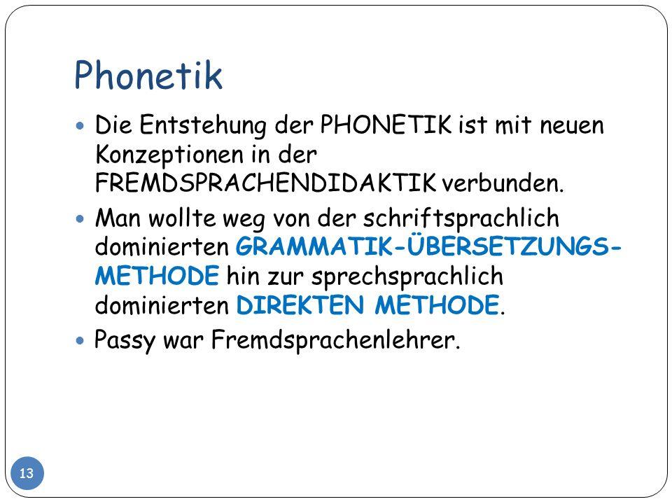 Phonetik 13 Die Entstehung der PHONETIK ist mit neuen Konzeptionen in der FREMDSPRACHENDIDAKTIK verbunden. Man wollte weg von der schriftsprachlich do