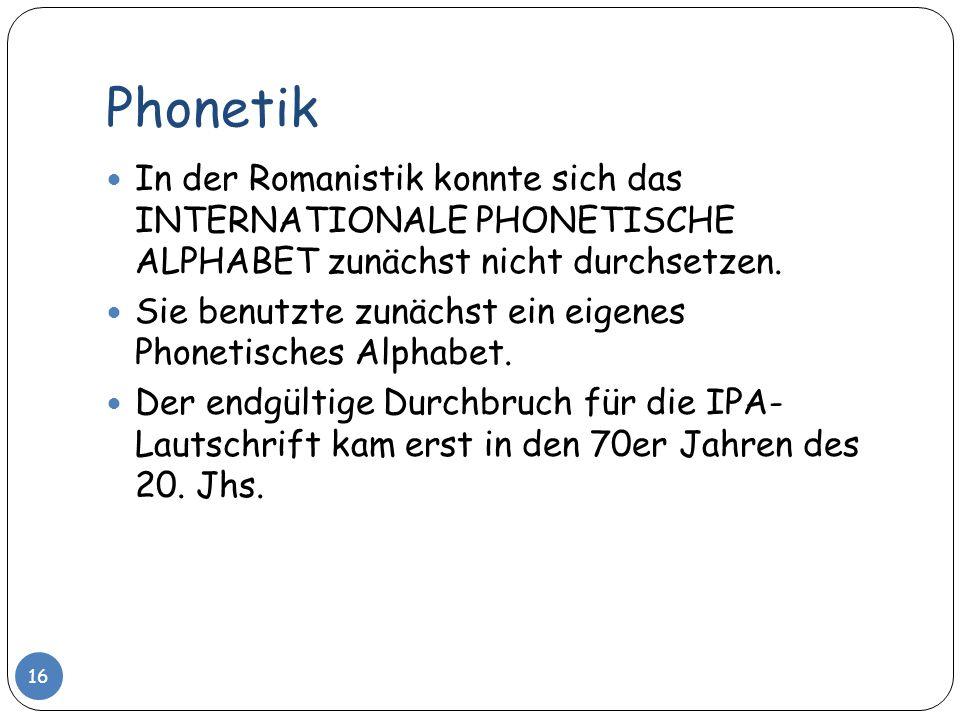 Phonetik 16 In der Romanistik konnte sich das INTERNATIONALE PHONETISCHE ALPHABET zunächst nicht durchsetzen. Sie benutzte zunächst ein eigenes Phonet