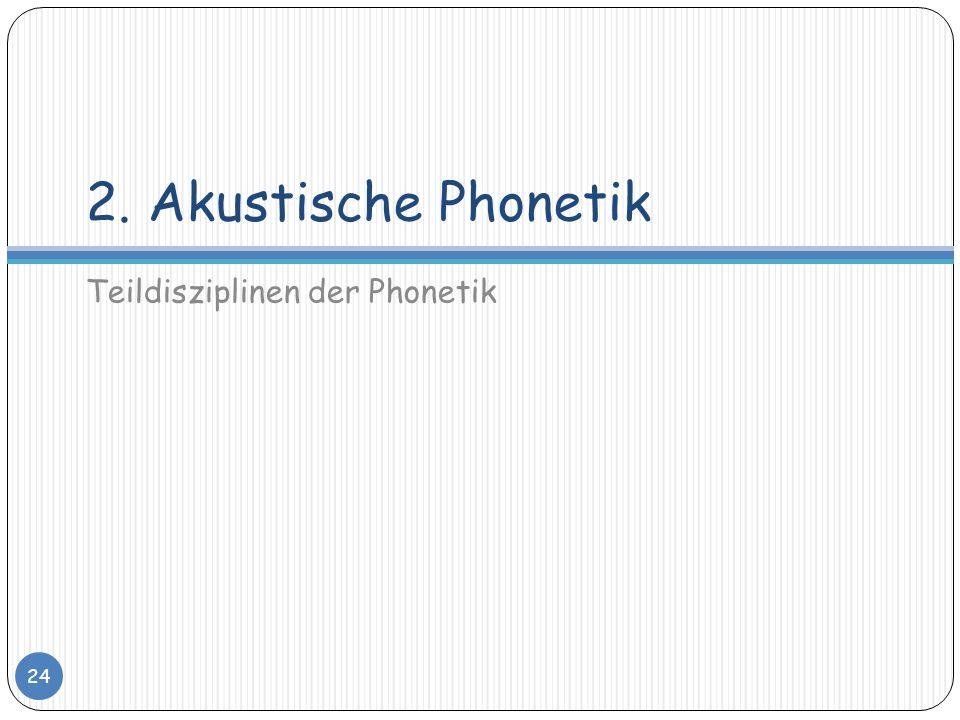 2. Akustische Phonetik Teildisziplinen der Phonetik 24