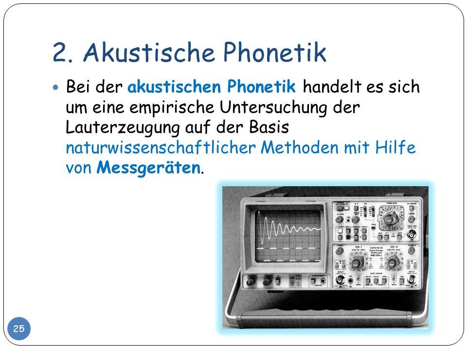 2. Akustische Phonetik Bei der akustischen Phonetik handelt es sich um eine empirische Untersuchung der Lauterzeugung auf der Basis naturwissenschaftl