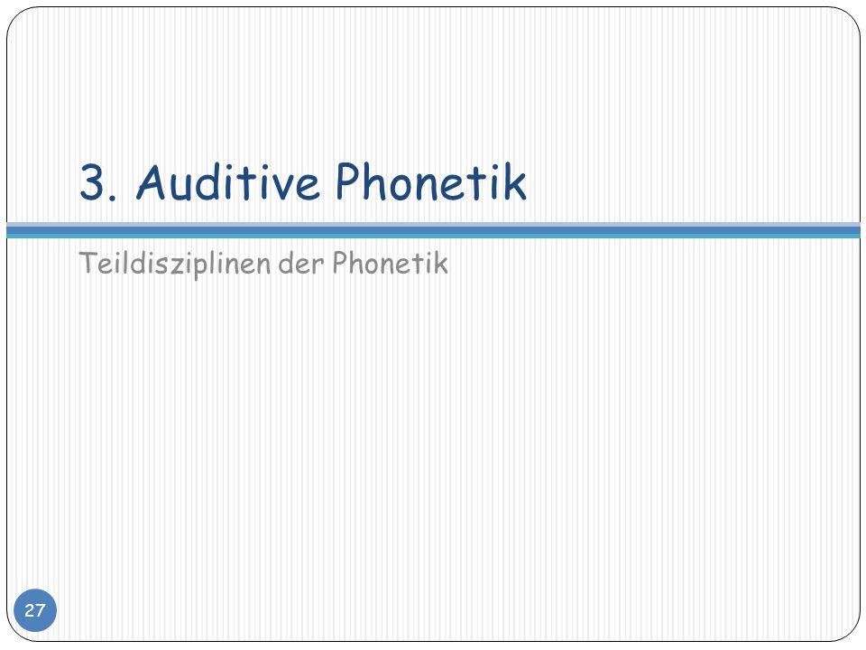 3. Auditive Phonetik Teildisziplinen der Phonetik 27